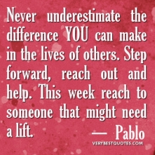 Never-underestimate-the-difference-YOU-can-make-in-the-lives-of-others.-Step-forward-reach-out-and-help.-This-week-reach-to-someone-that-might-need-a-lift
