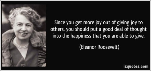 quote-since-you-get-more-joy-out-of-giving-joy-to-others-you-should-put-a-good-deal-of-thought-into-the-eleanor-roosevelt-157904
